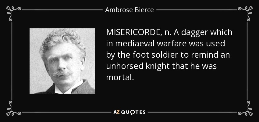 MISERICORDE, n. A dagger which in mediaeval warfare was used by the foot soldier to remind an unhorsed knight that he was mortal. - Ambrose Bierce