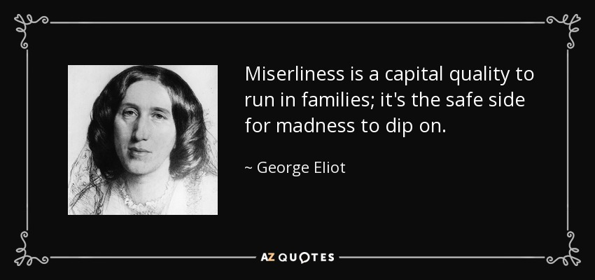 Miserliness is a capital quality to run in families; it's the safe side for madness to dip on. - George Eliot