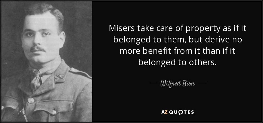 Misers take care of property as if it belonged to them, but derive no more benefit from it than if it belonged to others. - Wilfred Bion
