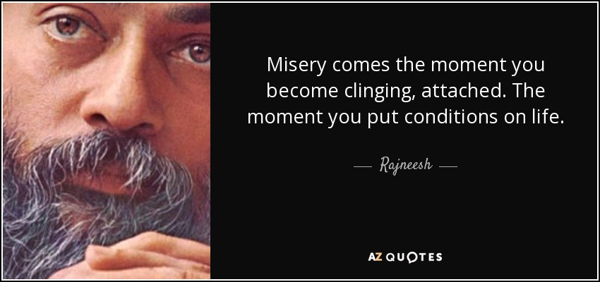 Misery comes the moment you become clinging, attached. The moment you put conditions on life. - Rajneesh