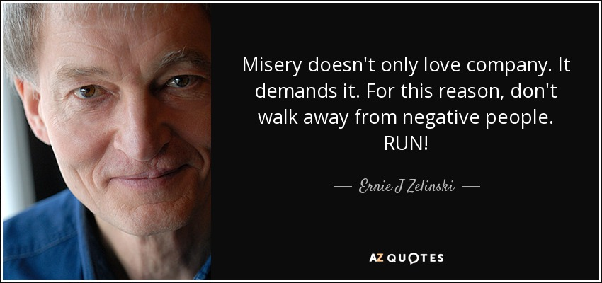 Misery doesn't only love company. It demands it. For this reason, don't walk away from negative people. RUN! - Ernie J Zelinski