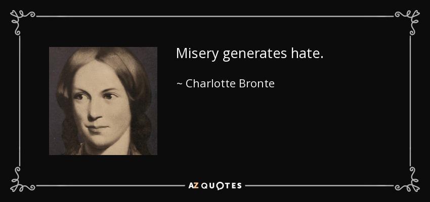 Misery generates hate. - Charlotte Bronte