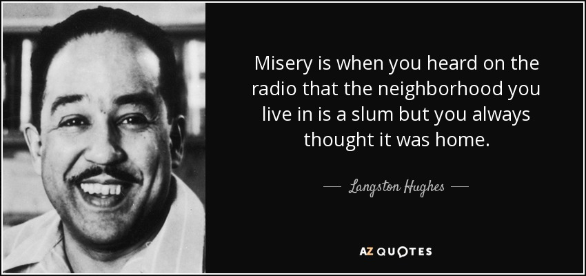 Misery is when you heard on the radio that the neighborhood you live in is a slum but you always thought it was home. - Langston Hughes