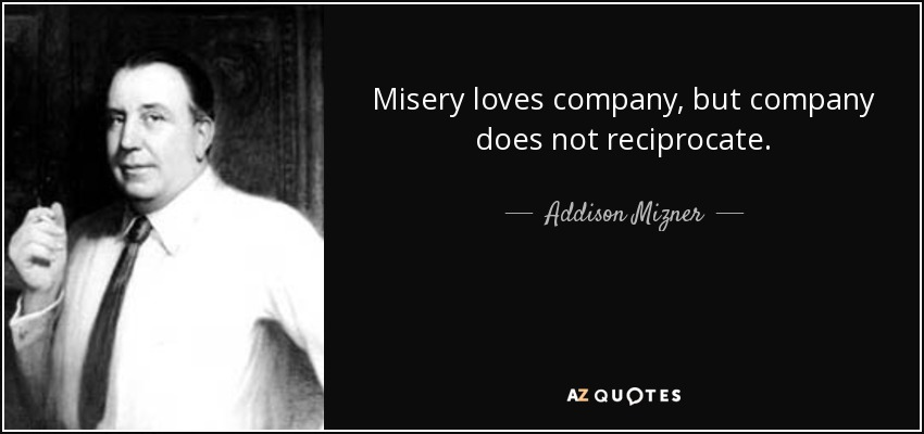 Misery loves company, but company does not reciprocate. - Addison Mizner