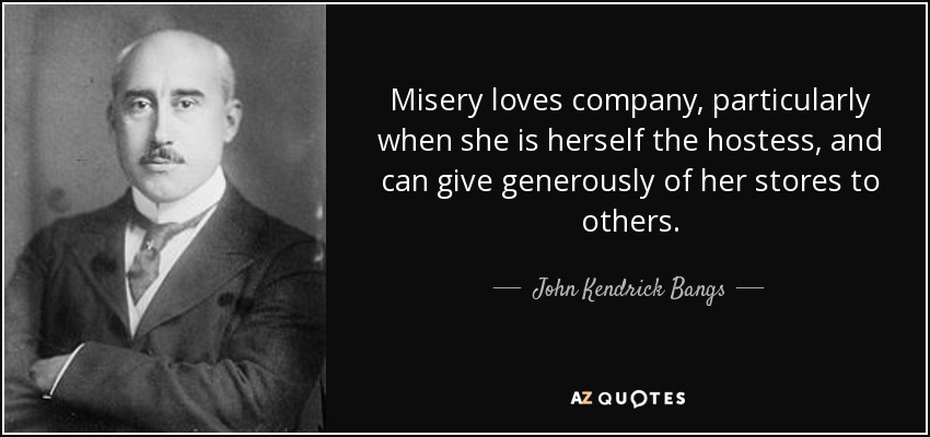 John Kendrick Bangs quote: Misery loves company ...
