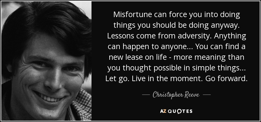 Misfortune can force you into doing things you should be doing anyway. Lessons come from adversity. Anything can happen to anyone... You can find a new lease on life - more meaning than you thought possible in simple things... Let go. Live in the moment. Go forward. - Christopher Reeve