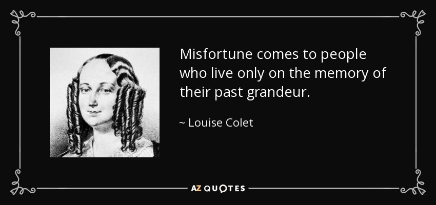 Misfortune comes to people who live only on the memory of their past grandeur. - Louise Colet