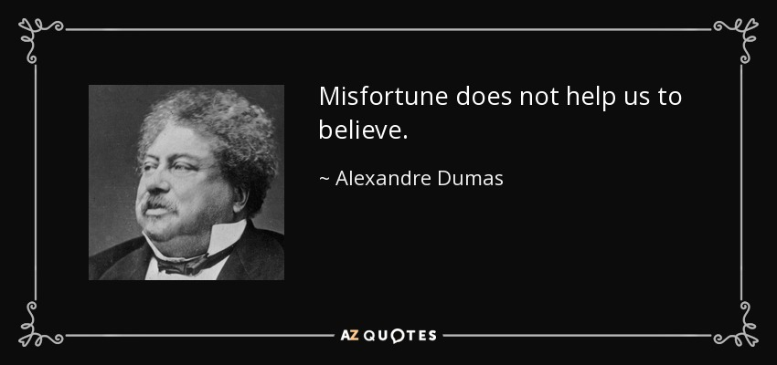 Misfortune does not help us to believe. - Alexandre Dumas