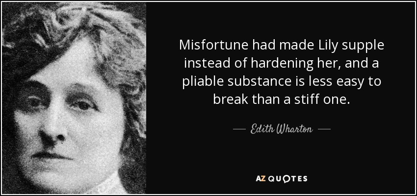 Misfortune had made Lily supple instead of hardening her, and a pliable substance is less easy to break than a stiff one. - Edith Wharton