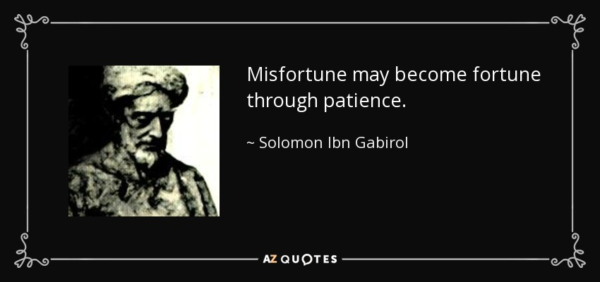 Misfortune may become fortune through patience. - Solomon Ibn Gabirol