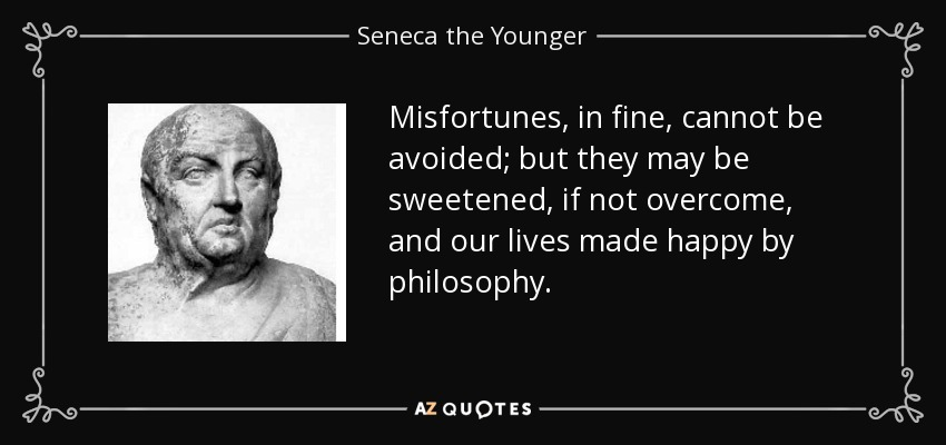 Misfortunes, in fine, cannot be avoided; but they may be sweetened, if not overcome, and our lives made happy by philosophy. - Seneca the Younger