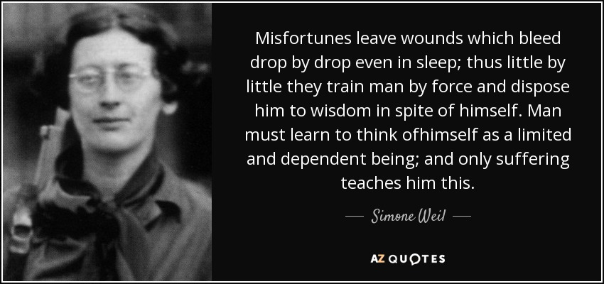 Misfortunes leave wounds which bleed drop by drop even in sleep; thus little by little they train man by force and dispose him to wisdom in spite of himself. Man must learn to think ofhimself as a limited and dependent being; and only suffering teaches him this. - Simone Weil