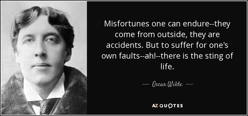 Misfortunes one can endure--they come from outside, they are accidents. But to suffer for one's own faults--ah!--there is the sting of life. - Oscar Wilde