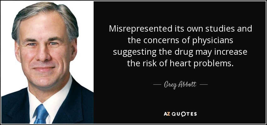 Misrepresented its own studies and the concerns of physicians suggesting the drug may increase the risk of heart problems. - Greg Abbott