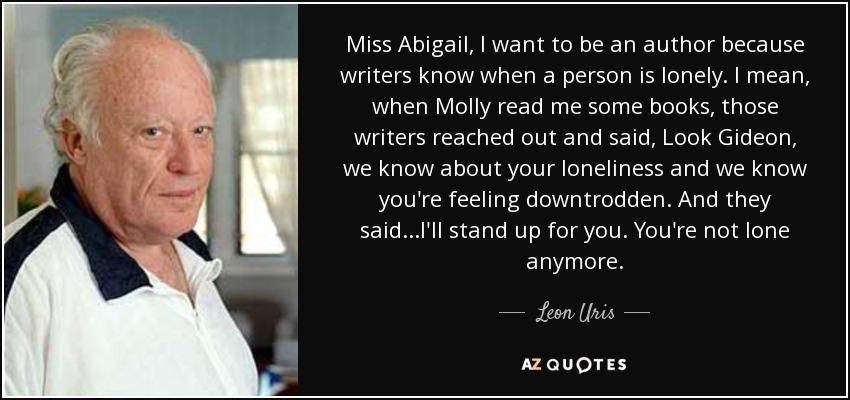 Miss Abigail, I want to be an author because writers know when a person is lonely. I mean, when Molly read me some books, those writers reached out and said, Look Gideon, we know about your loneliness and we know you're feeling downtrodden. And they said...I'll stand up for you. You're not lone anymore. - Leon Uris