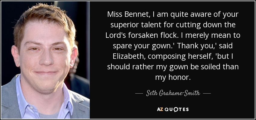 Miss Bennet, I am quite aware of your superior talent for cutting down the Lord's forsaken flock. I merely mean to spare your gown.' Thank you,' said Elizabeth, composing herself, 'but I should rather my gown be soiled than my honor. - Seth Grahame-Smith