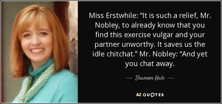 "Miss Erstwhile: ""It is such a relief, Mr. Nobley, to already know that you find this exercise vulgar and your partner unworthy. It saves us the idle chitchat."" Mr. Nobley: ""And yet you chat away. - Shannon Hale"