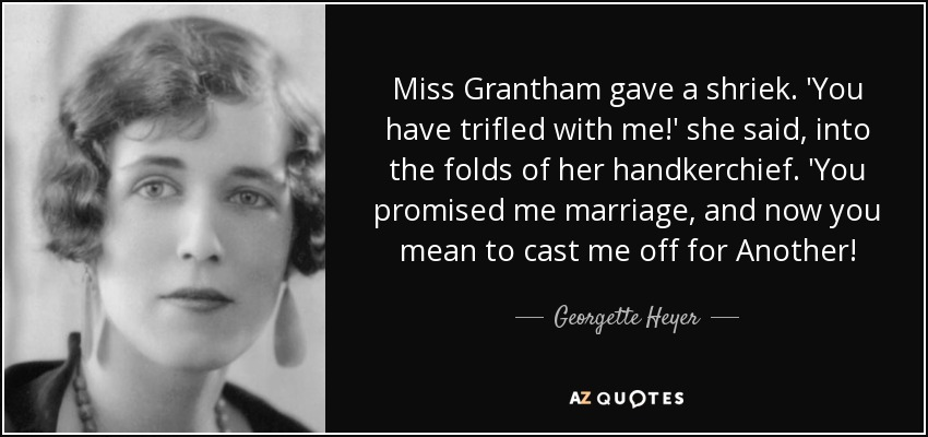 Miss Grantham gave a shriek. 'You have trifled with me!' she said, into the folds of her handkerchief. 'You promised me marriage, and now you mean to cast me off for Another! - Georgette Heyer