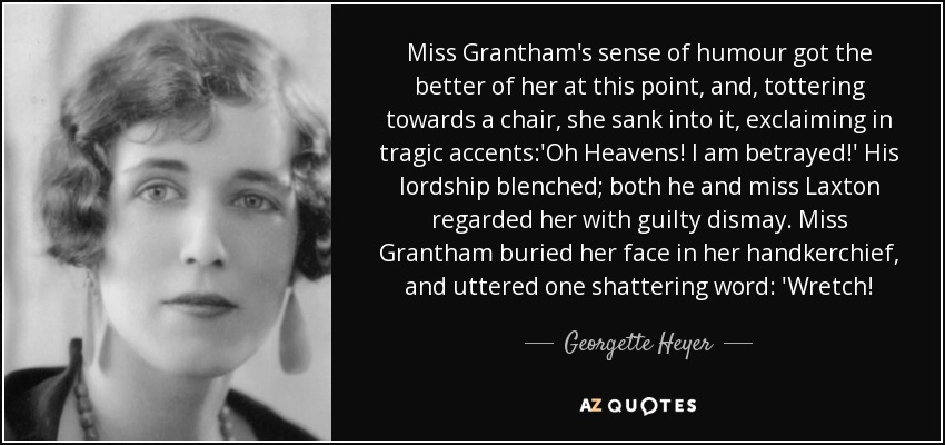 Miss Grantham's sense of humour got the better of her at this point, and, tottering towards a chair, she sank into it, exclaiming in tragic accents:'Oh Heavens! I am betrayed!' His lordship blenched; both he and miss Laxton regarded her with guilty dismay. Miss Grantham buried her face in her handkerchief, and uttered one shattering word: 'Wretch! - Georgette Heyer