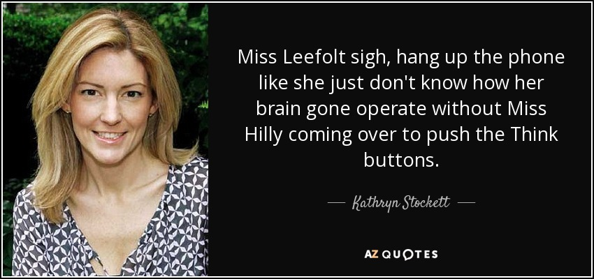Miss Leefolt sigh, hang up the phone like she just don't know how her brain gone operate without Miss Hilly coming over to push the Think buttons. - Kathryn Stockett