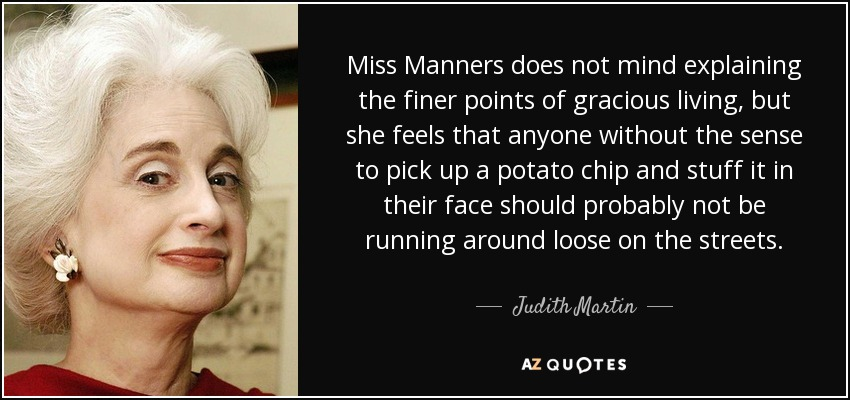 Miss Manners does not mind explaining the finer points of gracious living, but she feels that anyone without the sense to pick up a potato chip and stuff it in their face should probably not be running around loose on the streets. - Judith Martin