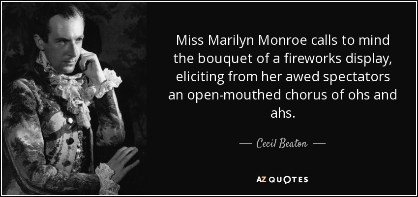 Miss Marilyn Monroe calls to mind the bouquet of a fireworks display, eliciting from her awed spectators an open-mouthed chorus of ohs and ahs. - Cecil Beaton