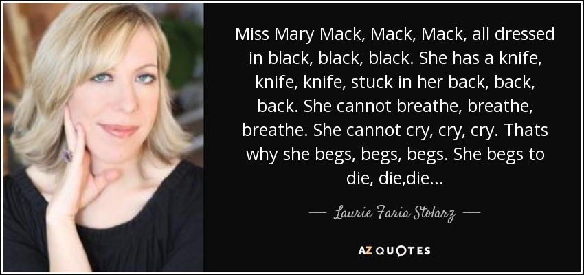 Miss Mary Mack, Mack, Mack, all dressed in black, black, black. She has a knife, knife, knife, stuck in her back, back, back. She cannot breathe, breathe, breathe. She cannot cry, cry, cry. Thats why she begs, begs, begs. She begs to die, die ,die.. - Laurie Faria Stolarz