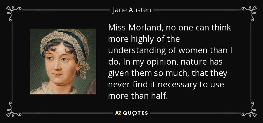 Miss Morland, no one can think more highly of the understanding of women than I do. In my opinion, nature has given them so much, that they never find it necessary to use more than half. - Jane Austen