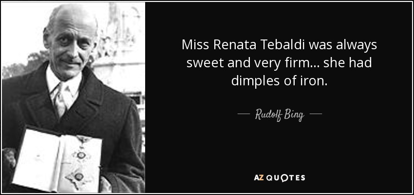 Miss Renata Tebaldi was always sweet and very firm... she had dimples of iron. - Rudolf Bing