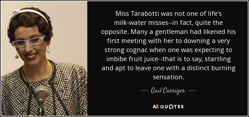Miss Tarabotti was not one of life's milk-water misses--in fact, quite the opposite. Many a gentleman had likened his first meeting with her to downing a very strong cognac when one was expecting to imbibe fruit juice--that is to say, startling and apt to leave one with a distinct burning sensation. - Gail Carriger