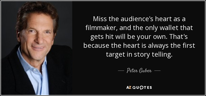 Miss the audience's heart as a filmmaker, and the only wallet that gets hit will be your own. That's because the heart is always the first target in story telling. - Peter Guber
