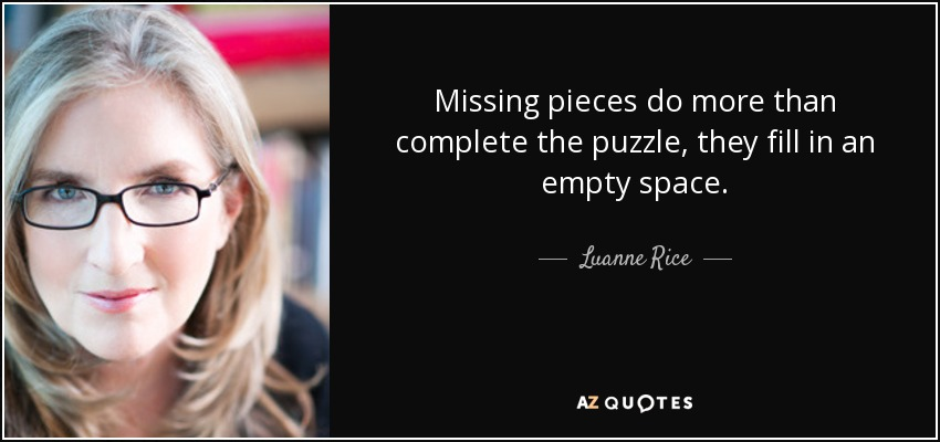 Missing pieces do more than complete the puzzle, they fill in an empty space. - Luanne Rice