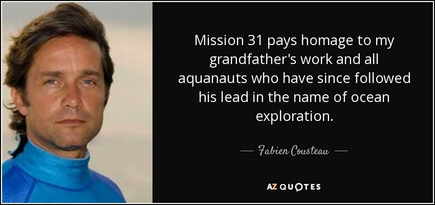 Mission 31 pays homage to my grandfather's work and all aquanauts who have since followed his lead in the name of ocean exploration. - Fabien Cousteau