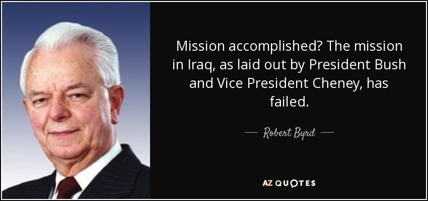 Mission accomplished? The mission in Iraq, as laid out by President Bush and Vice President Cheney, has failed. - Robert Byrd