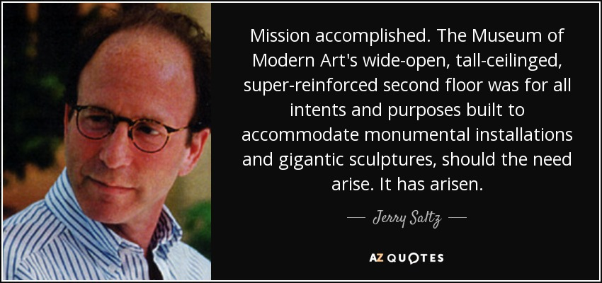 Mission accomplished. The Museum of Modern Art's wide-open, tall-ceilinged, super-reinforced second floor was for all intents and purposes built to accommodate monumental installations and gigantic sculptures, should the need arise. It has arisen. - Jerry Saltz