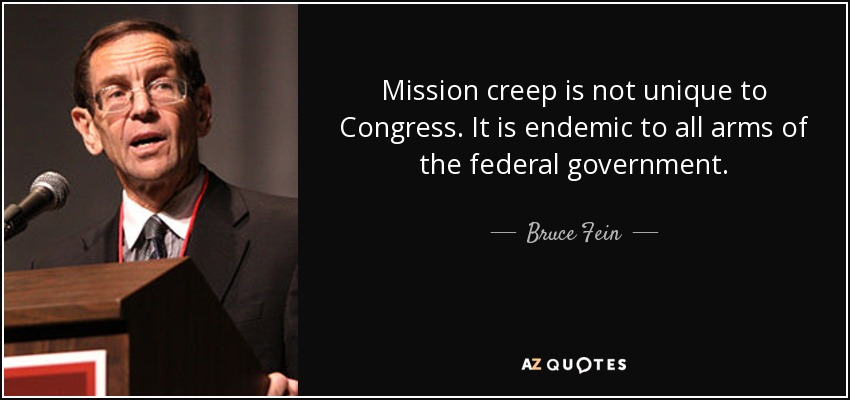 Mission creep is not unique to Congress. It is endemic to all arms of the federal government. - Bruce Fein