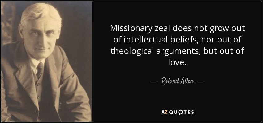 Missionary zeal does not grow out of intellectual beliefs, nor out of theological arguments, but out of love. - Roland Allen