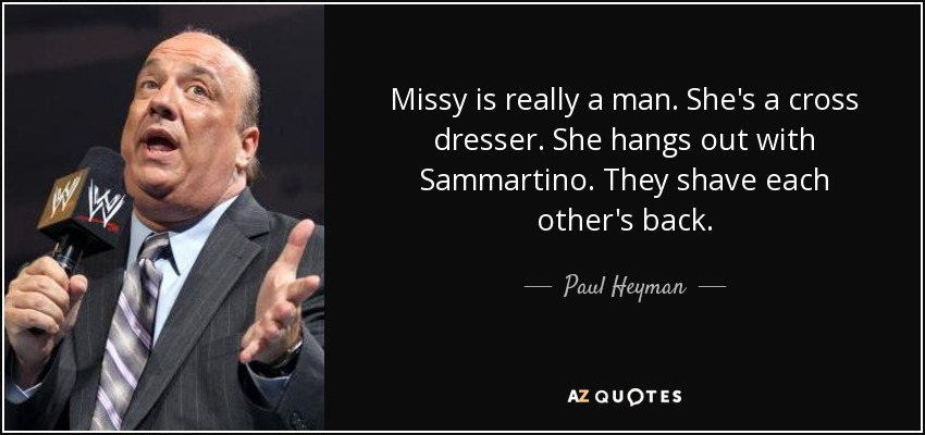 Missy is really a man. She's a cross dresser. She hangs out with Sammartino. They shave each other's back. - Paul Heyman