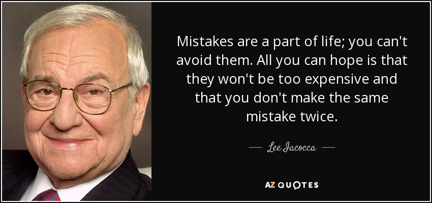 Mistakes are a part of life; you can't avoid them. All you can hope is that they won't be too expensive and that you don't make the same mistake twice. - Lee Iacocca