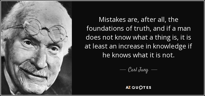 Mistakes are, after all, the foundations of truth, and if a man does not know what a thing is, it is at least an increase in knowledge if he knows what it is not. - Carl Jung