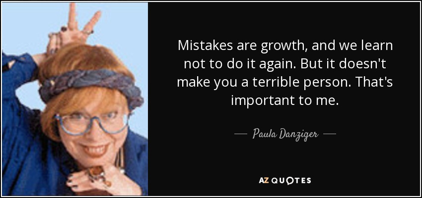 Mistakes are growth, and we learn not to do it again. But it doesn't make you a terrible person. That's important to me. - Paula Danziger