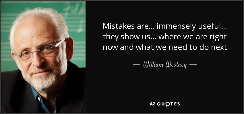 Mistakes are . . . immensely useful. . . they show us . . . where we are right now and what we need to do next - William Westney