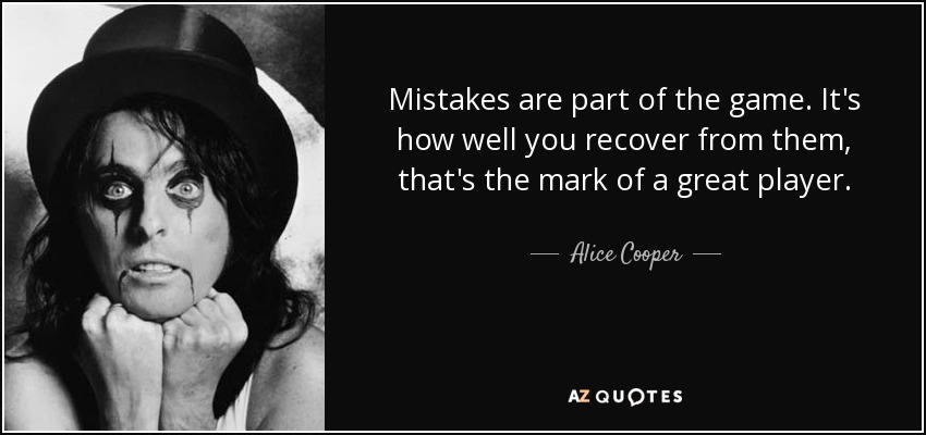 Mistakes are part of the game. It's how well you recover from them, that's the mark of a great player. - Alice Cooper