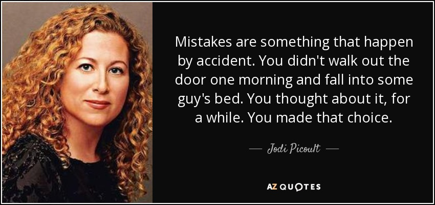 Mistakes are something that happen by accident. You didn't walk out the door one morning and fall into some guy's bed. You thought about it, for a while. You made that choice. - Jodi Picoult