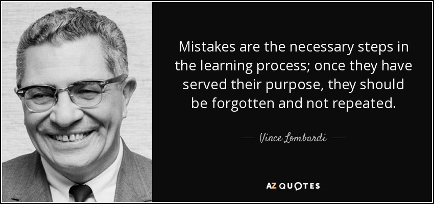 Mistakes are the necessary steps in the learning process; once they have served their purpose, they should be forgotten and not repeated. - Vince Lombardi
