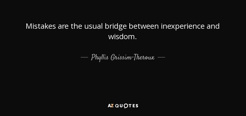 Mistakes are the usual bridge between inexperience and wisdom. - Phyllis Grissim-Theroux