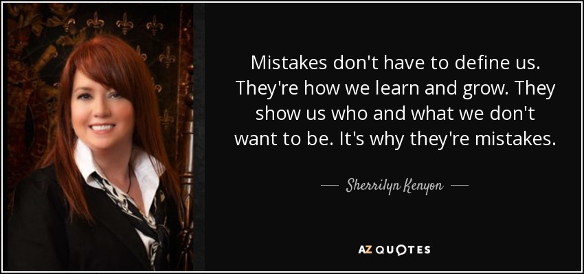 Mistakes don't have to define us. They're how we learn and grow. They show us who and what we don't want to be. It's why they're mistakes. - Sherrilyn Kenyon