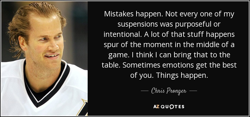 Mistakes happen. Not every one of my suspensions was purposeful or intentional. A lot of that stuff happens spur of the moment in the middle of a game. I think I can bring that to the table. Sometimes emotions get the best of you. Things happen. - Chris Pronger