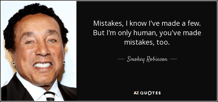 Mistakes, I know I've made a few. But I'm only human, you've made mistakes, too. - Smokey Robinson