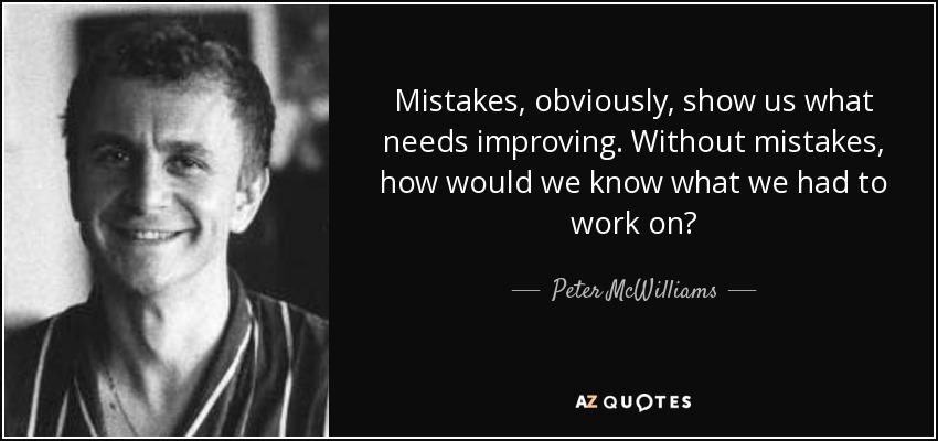 Mistakes, obviously, show us what needs improving. Without mistakes, how would we know what we had to work on? - Peter McWilliams